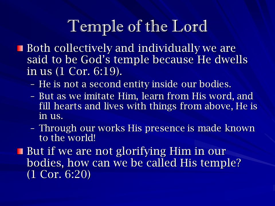 Temple of the Lord Both collectively and individually we are said to be God's temple because He dwells in us (1 Cor. 6:19).
