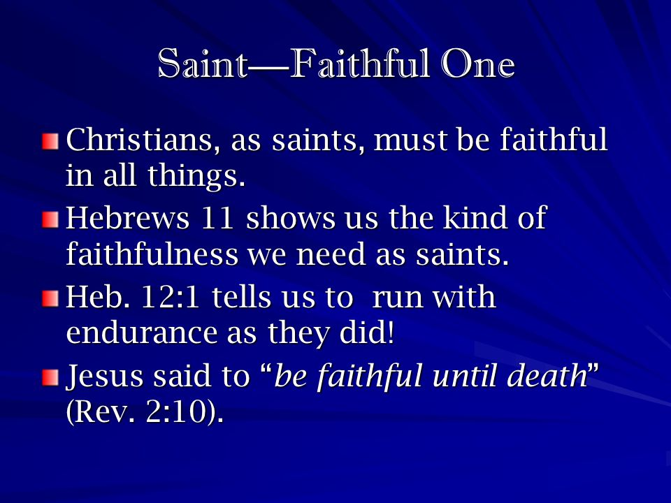 Saint—Faithful One Christians, as saints, must be faithful in all things. Hebrews 11 shows us the kind of faithfulness we need as saints.