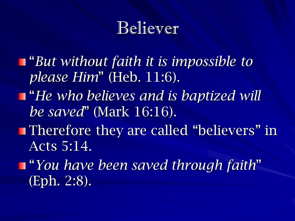 Believer But without faith it is impossible to please Him (Heb. 11:6). He who believes and is baptized will be saved (Mark 16:16).