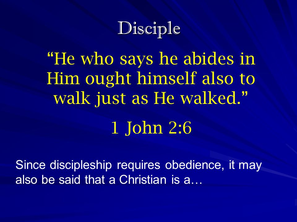 Disciple He who says he abides in Him ought himself also to walk just as He walked. 1 John 2:6.