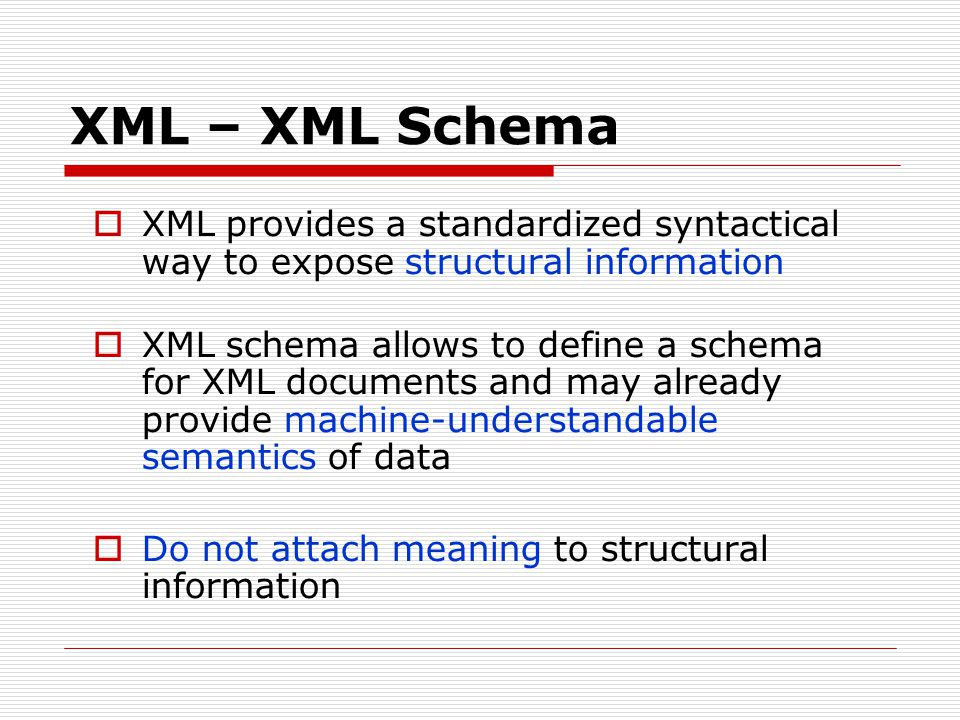 XML – XML Schema XML provides a standardized syntactical way to expose structural information.