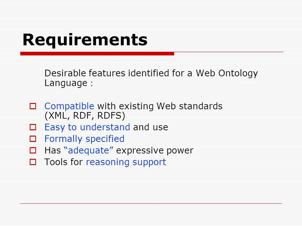 Requirements Desirable features identified for a Web Ontology Language : Compatible with existing Web standards (XML, RDF, RDFS)