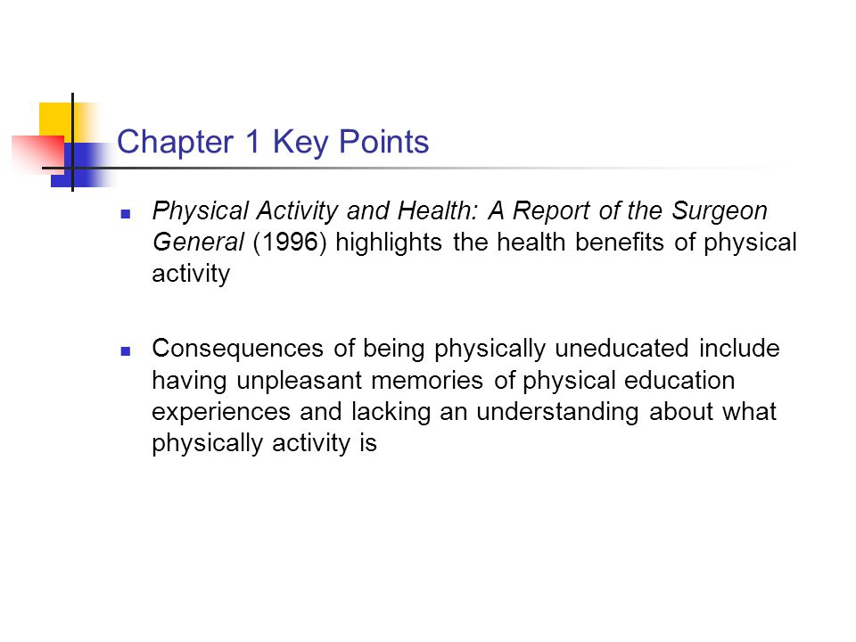 Chapter 1 Key Points Physical Activity and Health: A Report of the Surgeon General (1996) highlights the health benefits of physical activity.