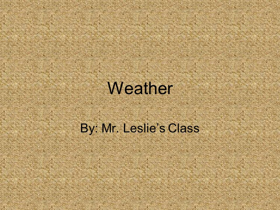 Weather By: Mr. Leslie's Class