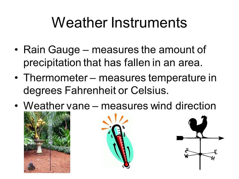 Weather Instruments Rain Gauge – measures the amount of precipitation that has fallen in an area.