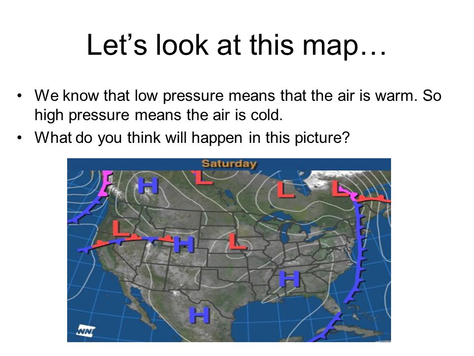 Let's look at this map… We know that low pressure means that the air is warm. So high pressure means the air is cold.