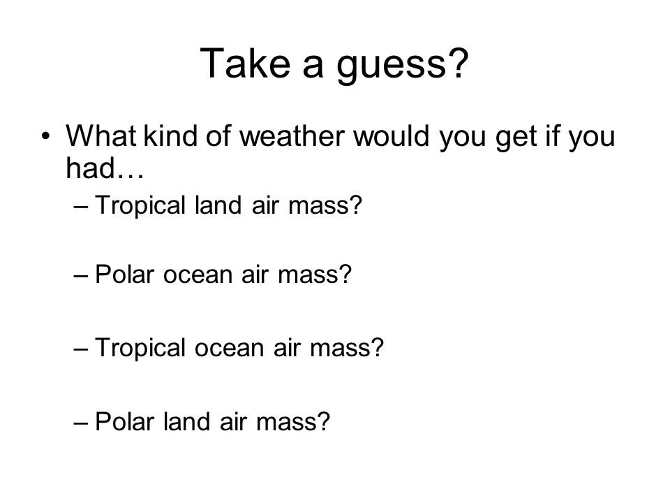 Take a guess What kind of weather would you get if you had…