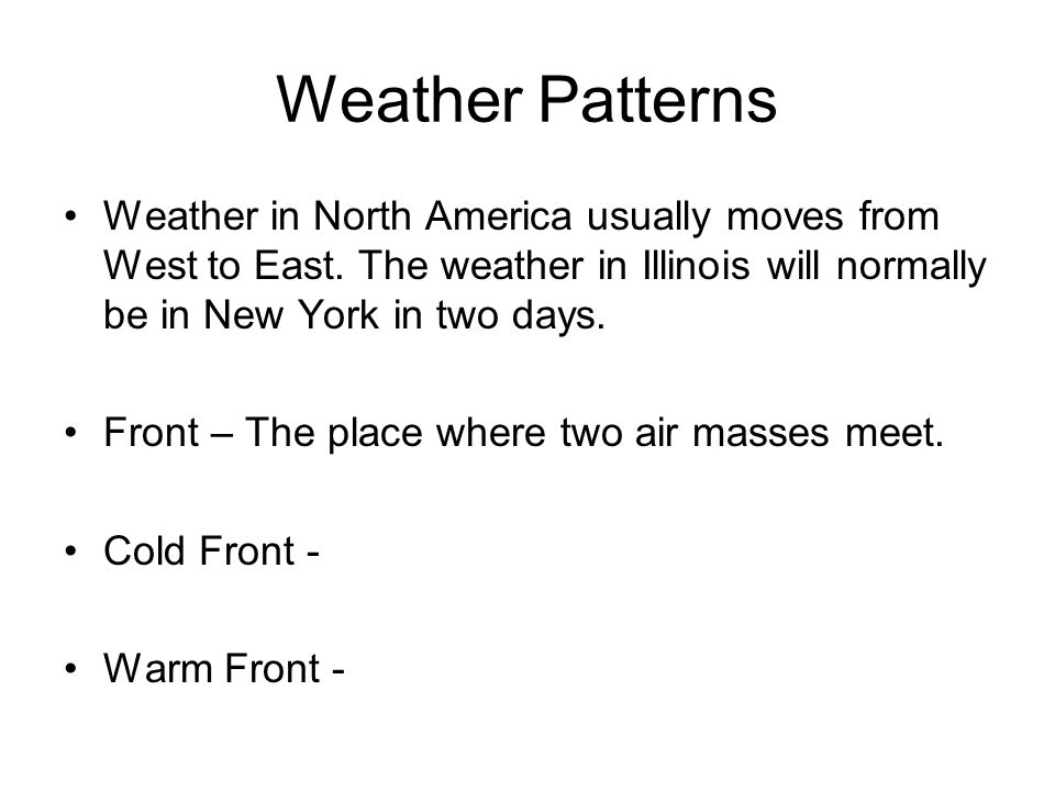 Weather Patterns Weather in North America usually moves from West to East. The weather in Illinois will normally be in New York in two days.