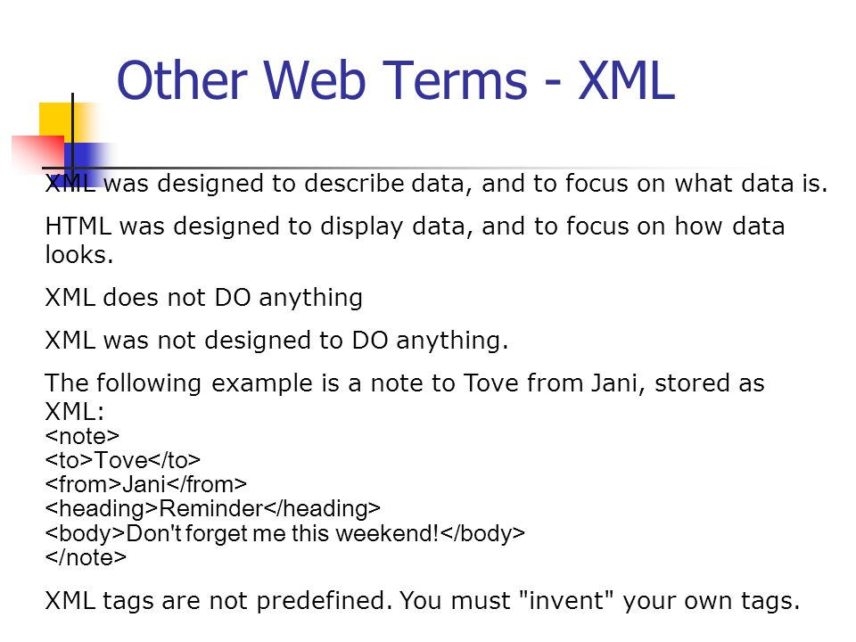Other Web Terms - XML XML was designed to describe data, and to focus on what data is.