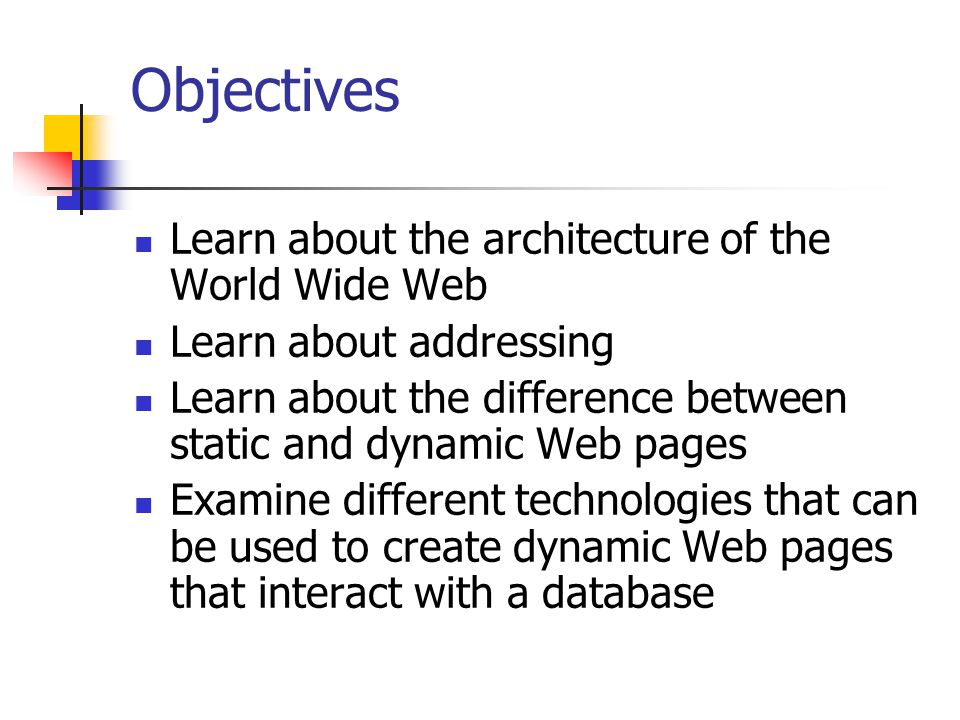 Objectives Learn about the architecture of the World Wide Web