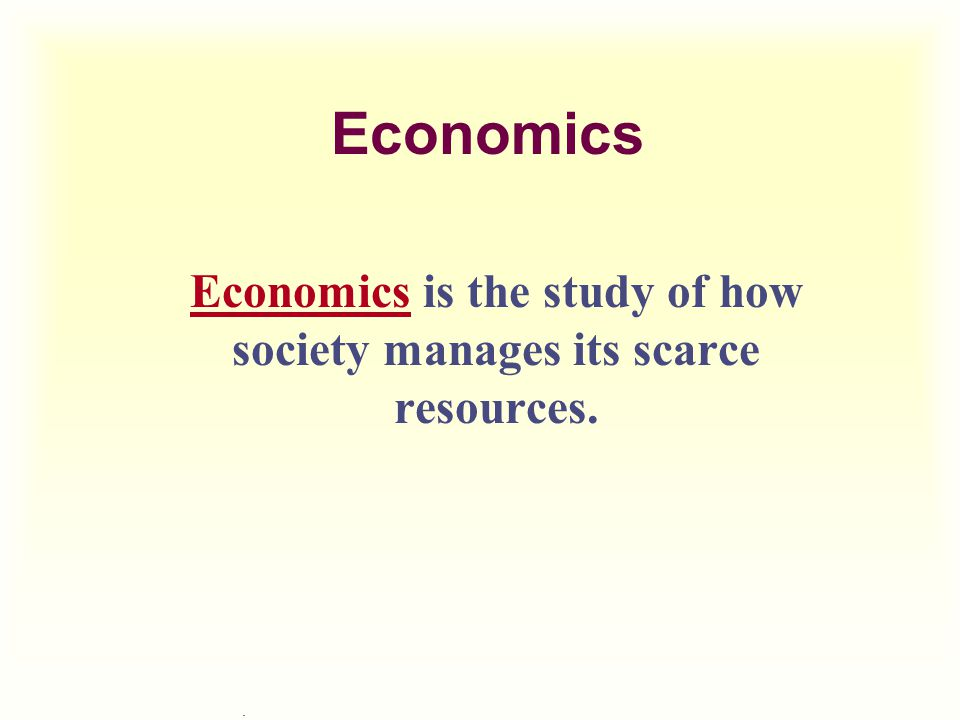 Economics is the study of how society manages its scarce resources.
