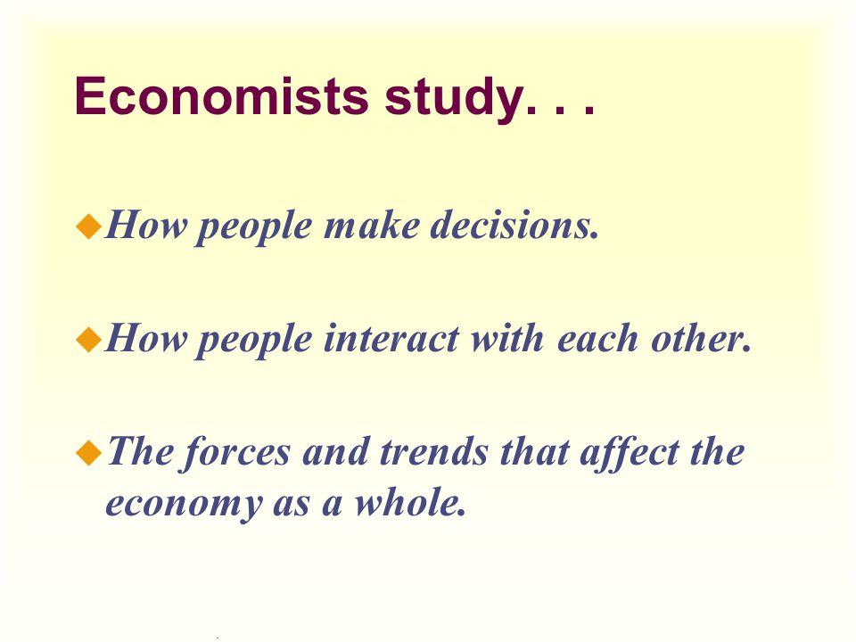 Economists study. . . How people make decisions.