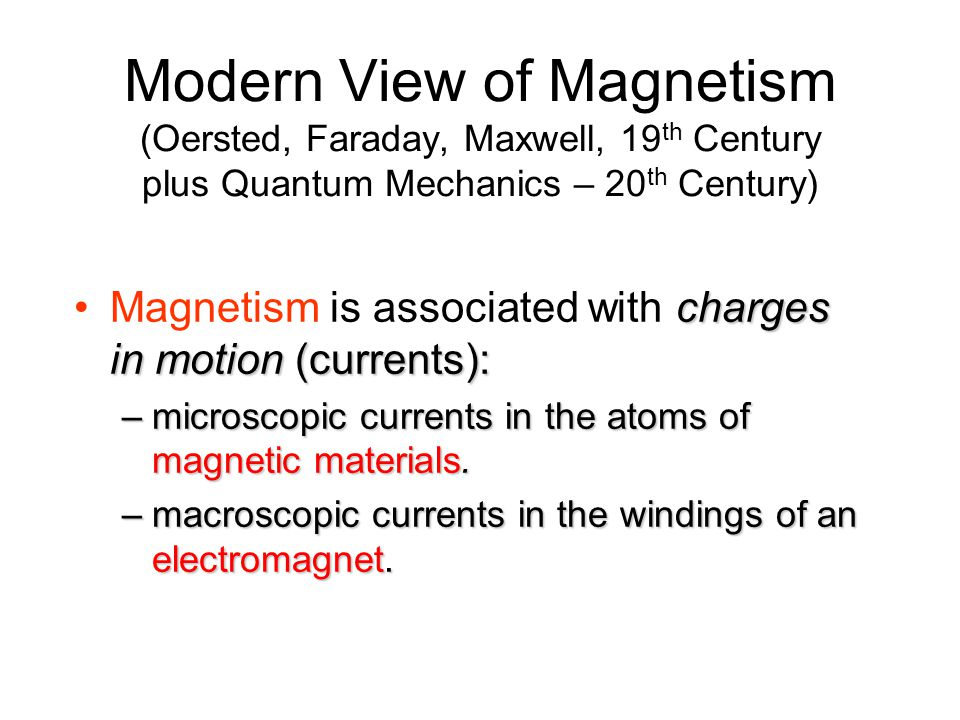 Modern View of Magnetism (Oersted, Faraday, Maxwell, 19th Century plus Quantum Mechanics – 20th Century)