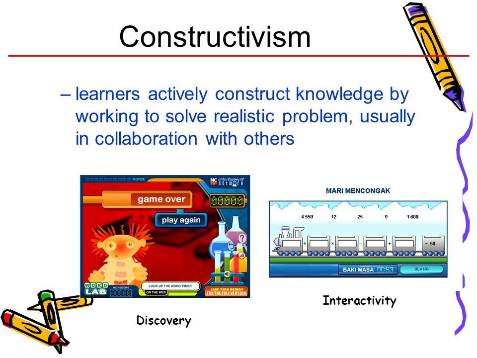Constructivism learners actively construct knowledge by working to solve realistic problem, usually in collaboration with others.
