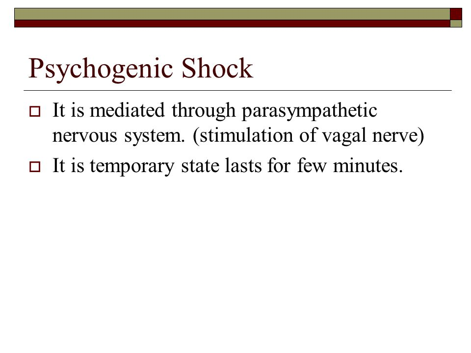 Psychogenic Shock It is mediated through parasympathetic nervous system. (stimulation of vagal nerve)