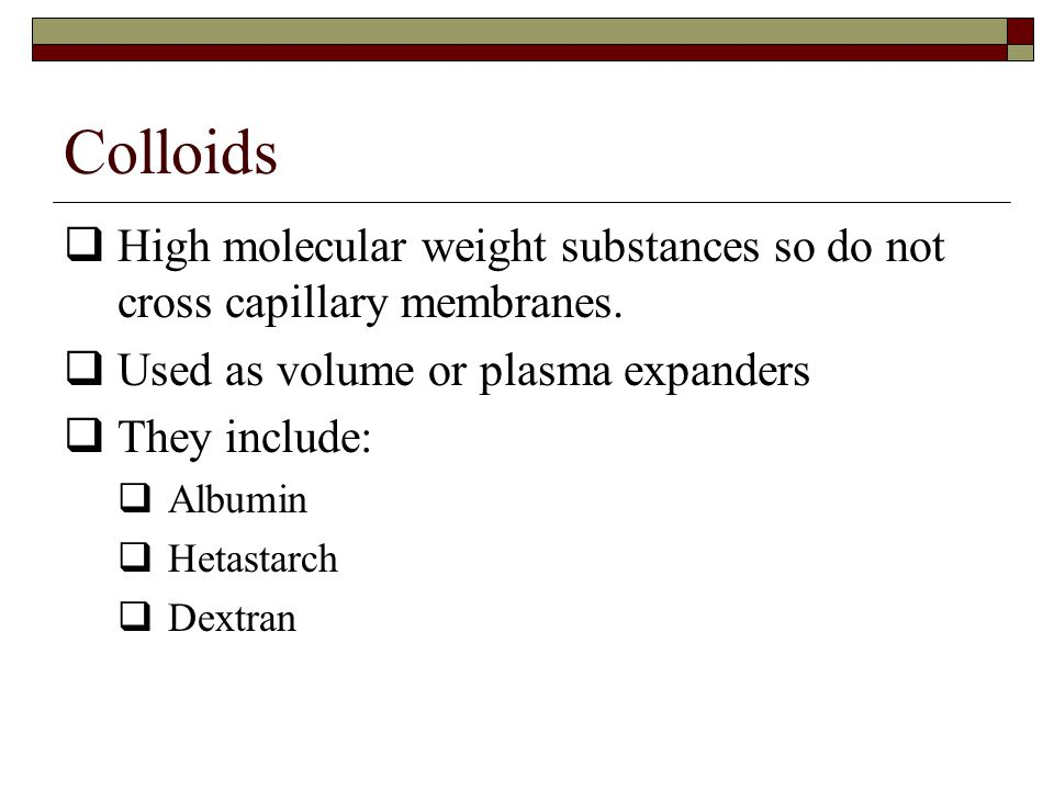 Colloids High molecular weight substances so do not cross capillary membranes. Used as volume or plasma expanders.