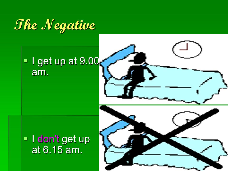 The Negative I get up at 9.00 am. I don t get up at 6.15 am.