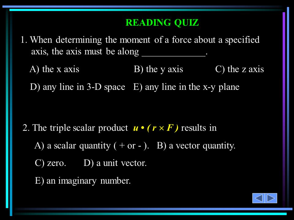 READING QUIZ 1. When determining the moment of a force about a specified axis, the axis must be along _____________.
