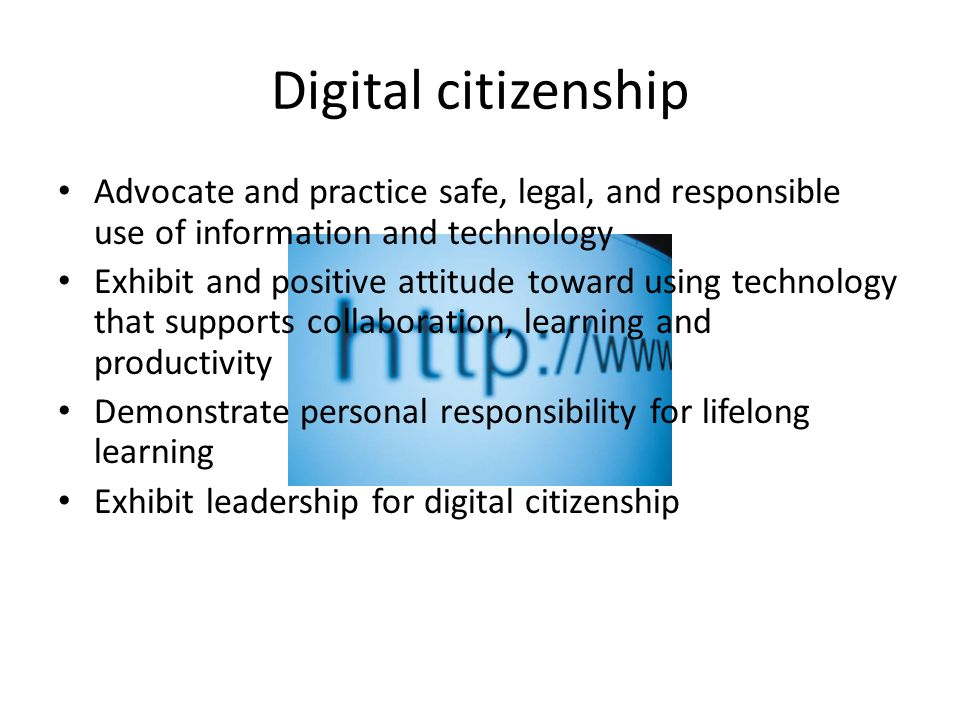 Digital citizenship Advocate and practice safe, legal, and responsible use of information and technology.
