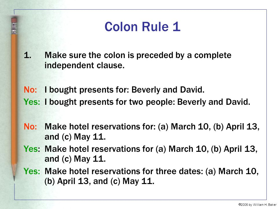 Colon Rule 1 Make sure the colon is preceded by a complete independent clause. No: I bought presents for: Beverly and David.