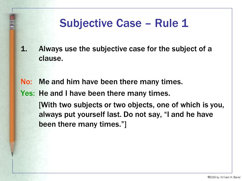 Subjective Case – Rule 1 Always use the subjective case for the subject of a clause. No: Me and him have been there many times.