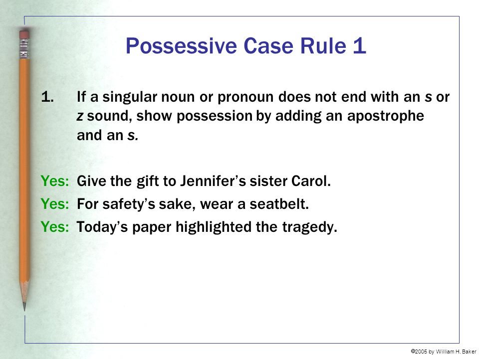 Possessive Case Rule 1 1. If a singular noun or pronoun does not end with an s or z sound, show possession by adding an apostrophe and an s.