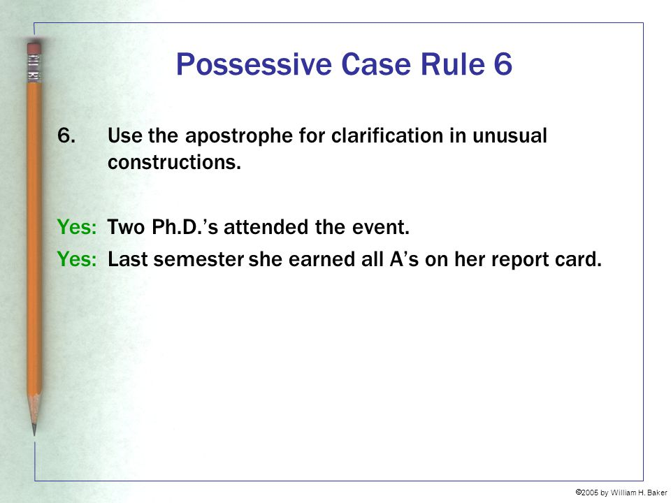 Possessive Case Rule 6 6. Use the apostrophe for clarification in unusual constructions. Yes: Two Ph.D.'s attended the event.
