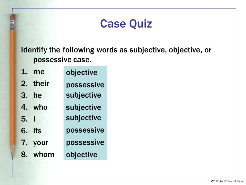 Case Quiz Identify the following words as subjective, objective, or possessive case. me. their. he.