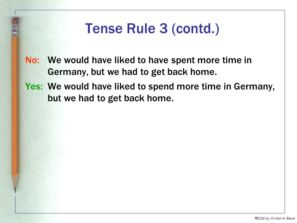 Tense Rule 3 (contd.) No: We would have liked to have spent more time in Germany, but we had to get back home.