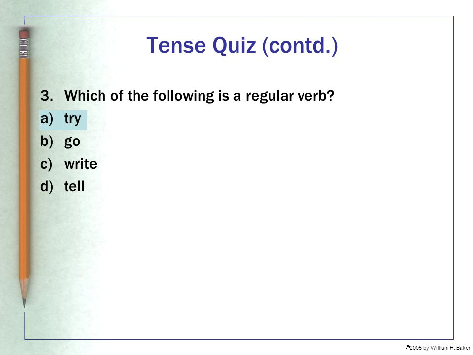 Tense Quiz (contd.) 3. Which of the following is a regular verb try