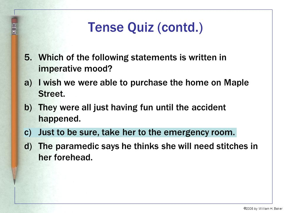 Tense Quiz (contd.) 5. Which of the following statements is written in imperative mood I wish we were able to purchase the home on Maple Street.