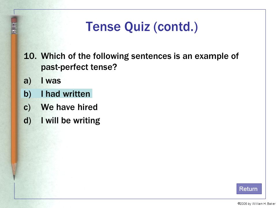 Tense Quiz (contd.) Which of the following sentences is an example of past-perfect tense I was. I had written.