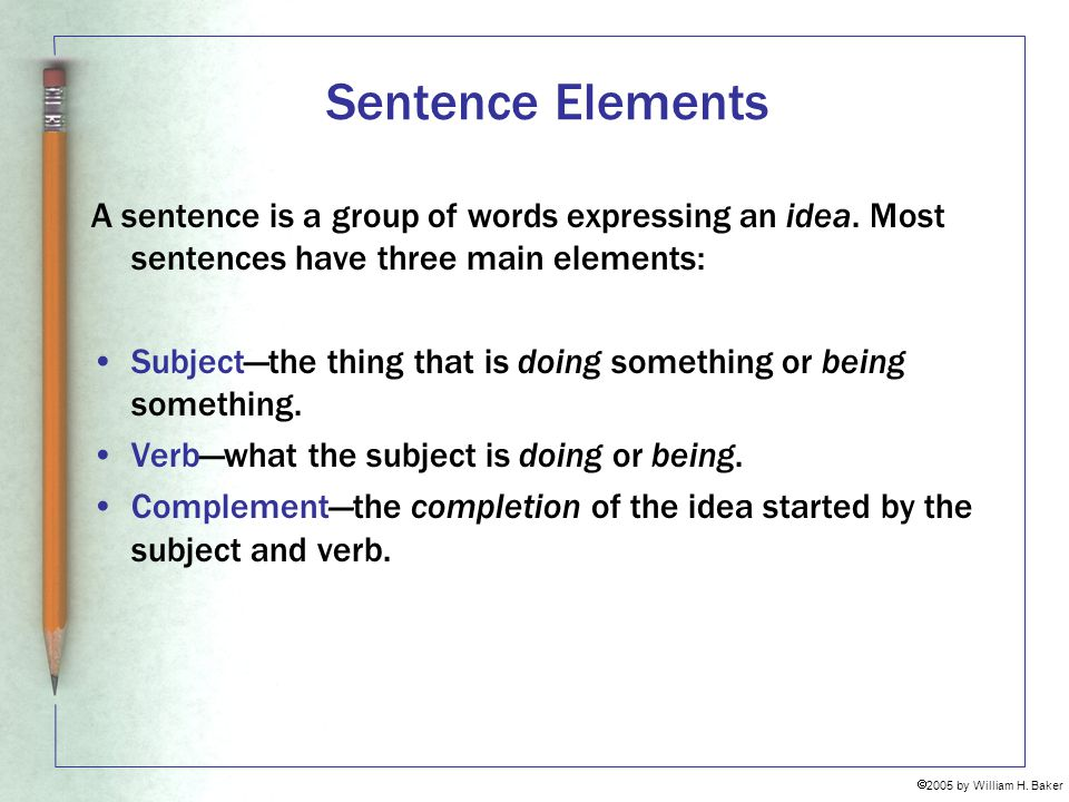 Sentence Elements A sentence is a group of words expressing an idea. Most sentences have three main elements:
