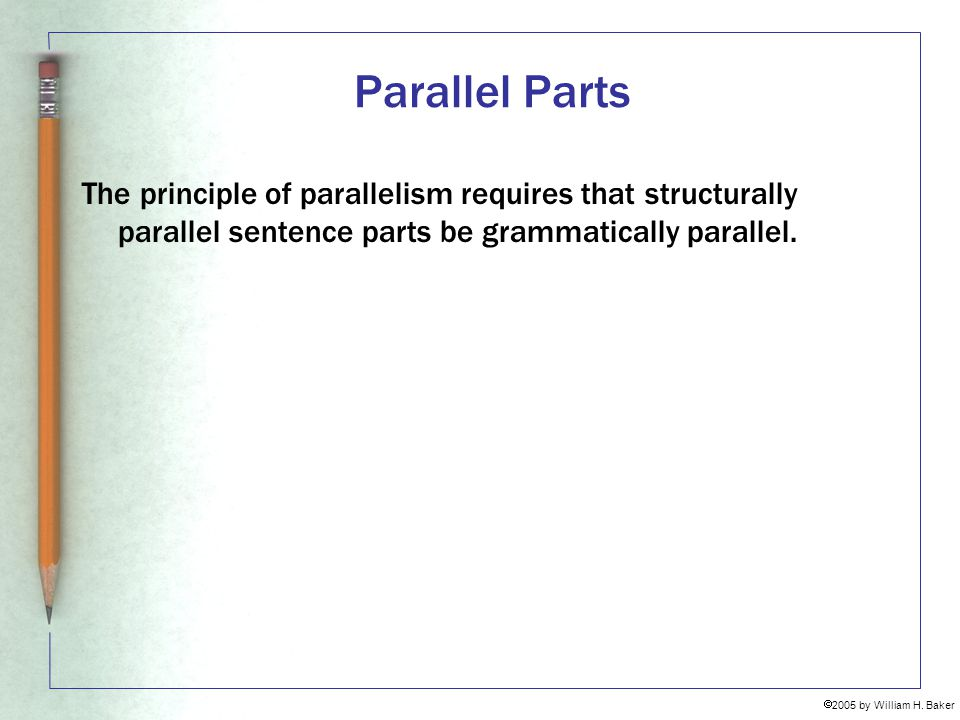 Parallel Parts The principle of parallelism requires that structurally parallel sentence parts be grammatically parallel.