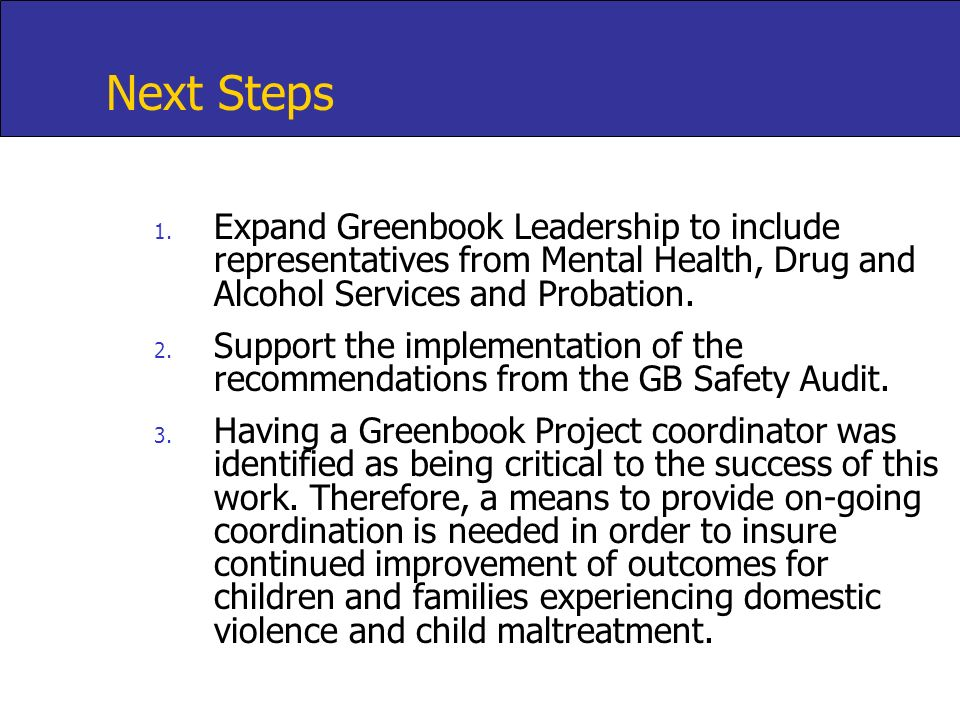 Next Steps Expand Greenbook Leadership to include representatives from Mental Health, Drug and Alcohol Services and Probation.