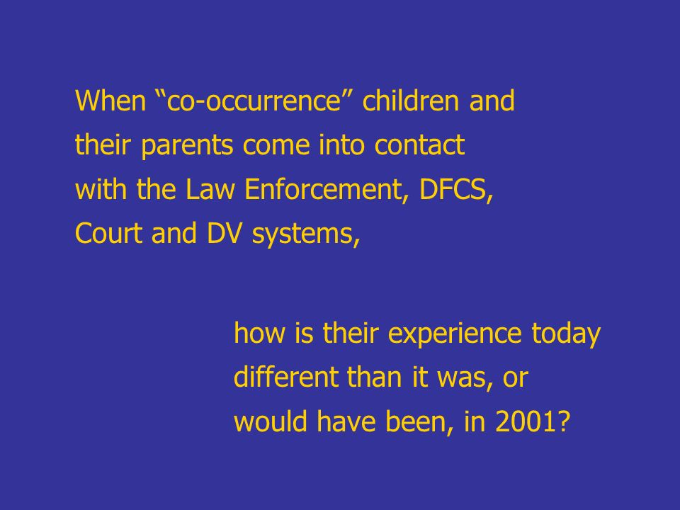 When co-occurrence children and their parents come into contact with the Law Enforcement, DFCS, Court and DV systems,