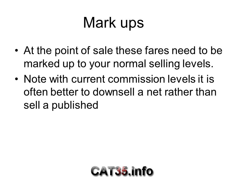 Mark ups At the point of sale these fares need to be marked up to your normal selling levels.