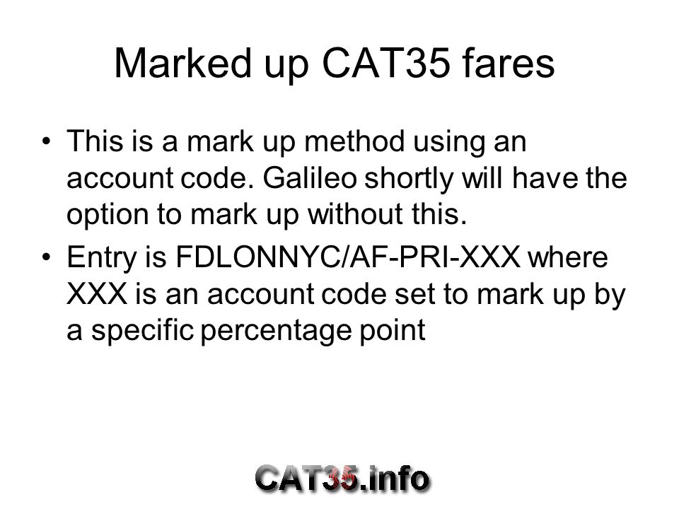 Marked up CAT35 fares This is a mark up method using an account code. Galileo shortly will have the option to mark up without this.