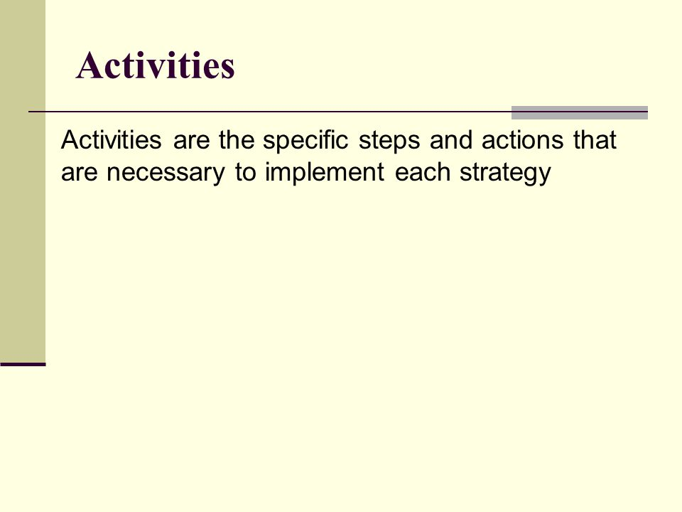 Activities Activities are the specific steps and actions that are necessary to implement each strategy.