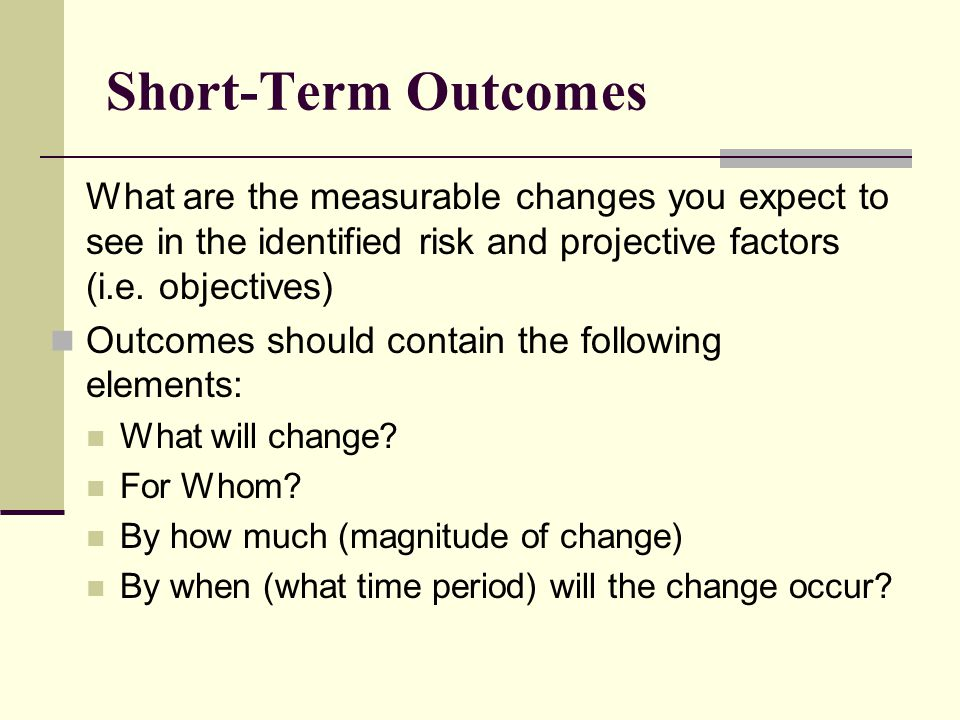 Short-Term Outcomes What are the measurable changes you expect to see in the identified risk and projective factors (i.e. objectives)