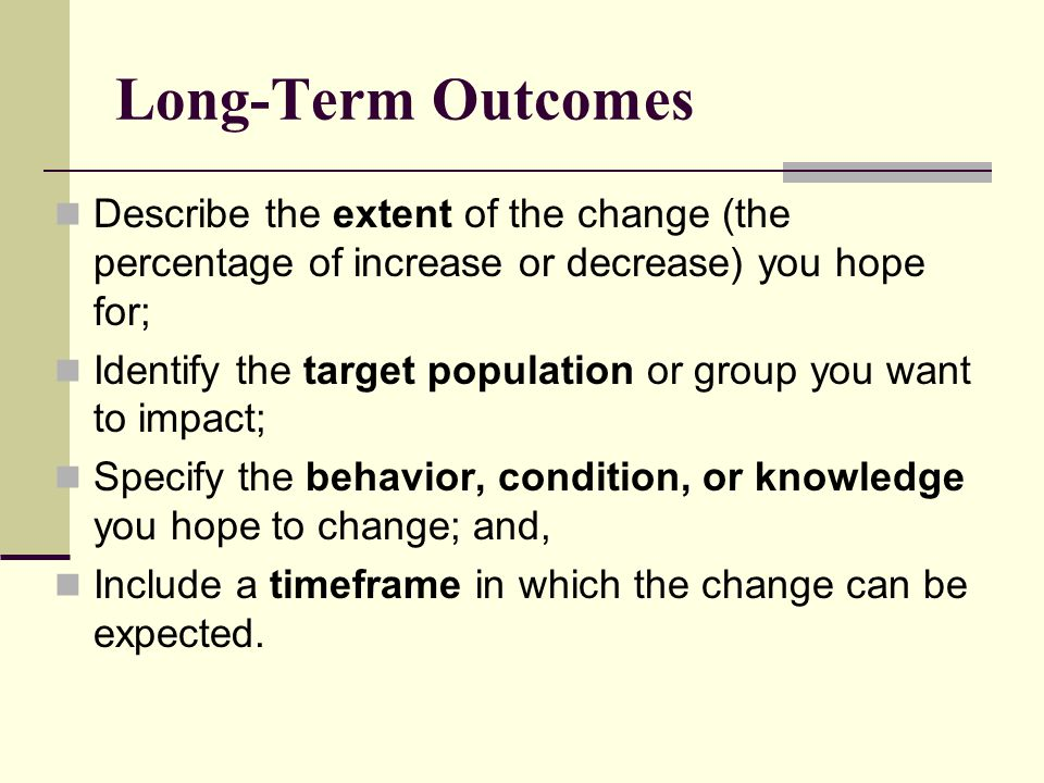 Long-Term Outcomes Describe the extent of the change (the percentage of increase or decrease) you hope for;