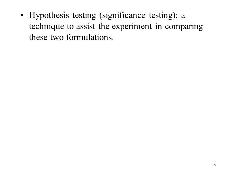 Hypothesis testing (significance testing): a technique to assist the experiment in comparing these two formulations.