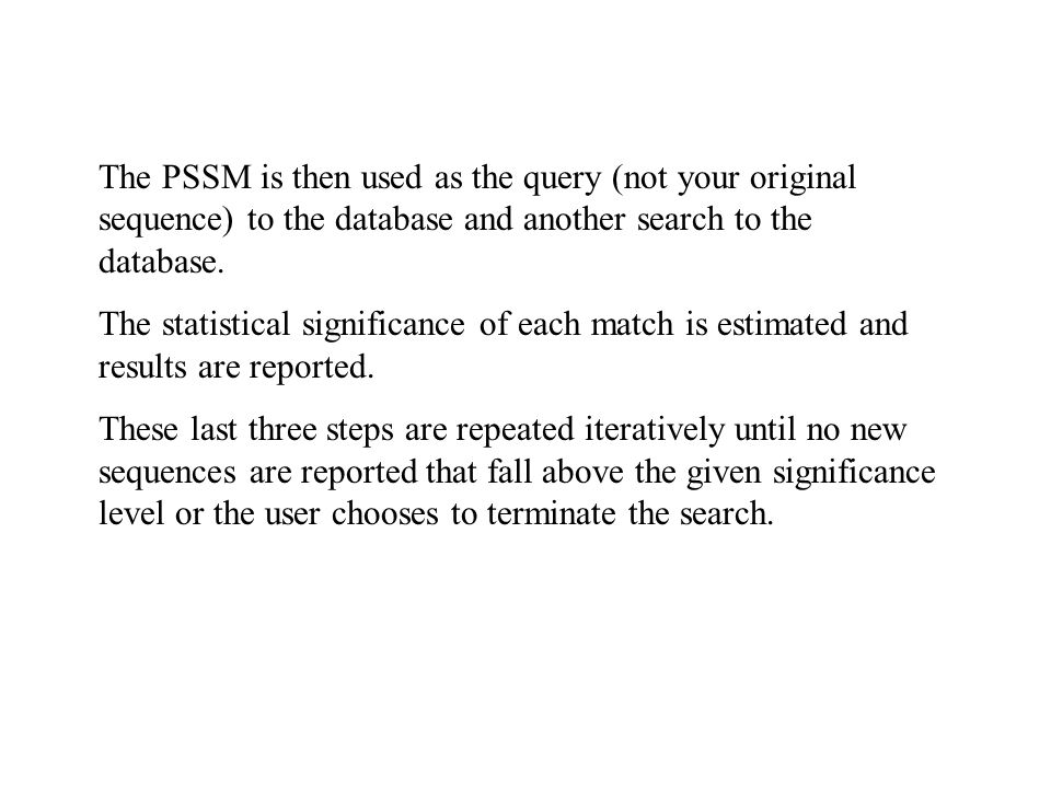 The PSSM is then used as the query (not your original sequence) to the database and another search to the database.