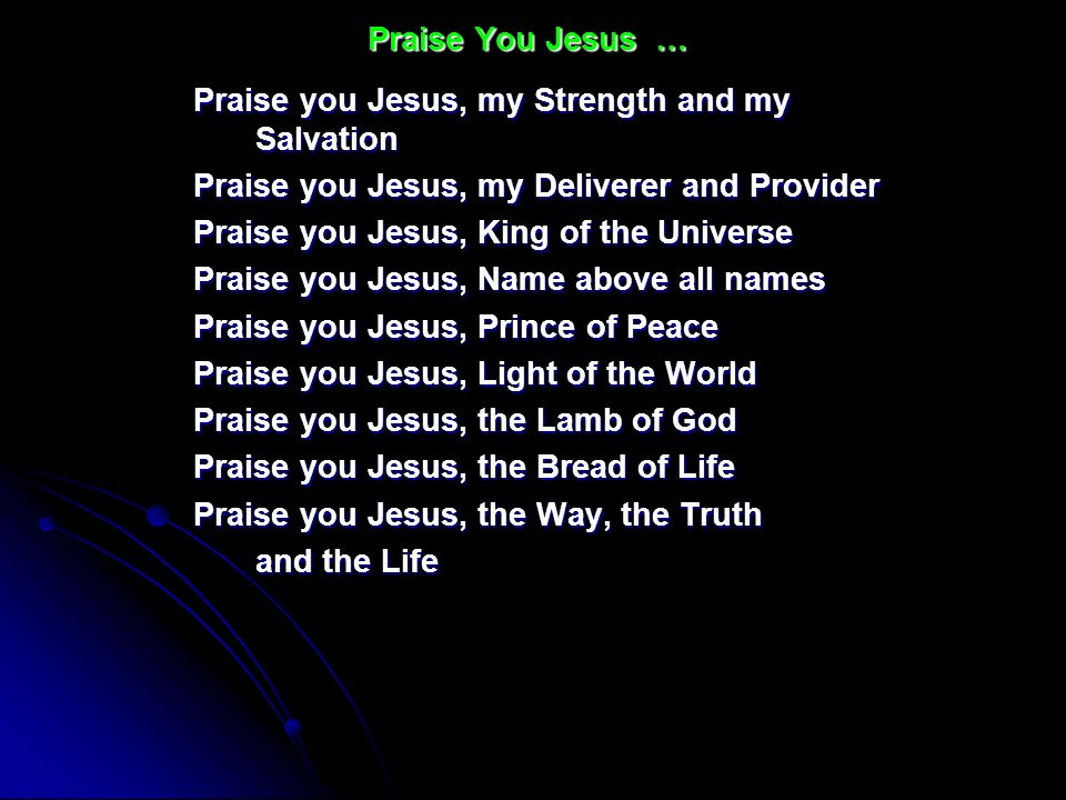 Praise You Jesus … Praise you Jesus, my Strength and my Salvation. Praise you Jesus, my Deliverer and Provider.