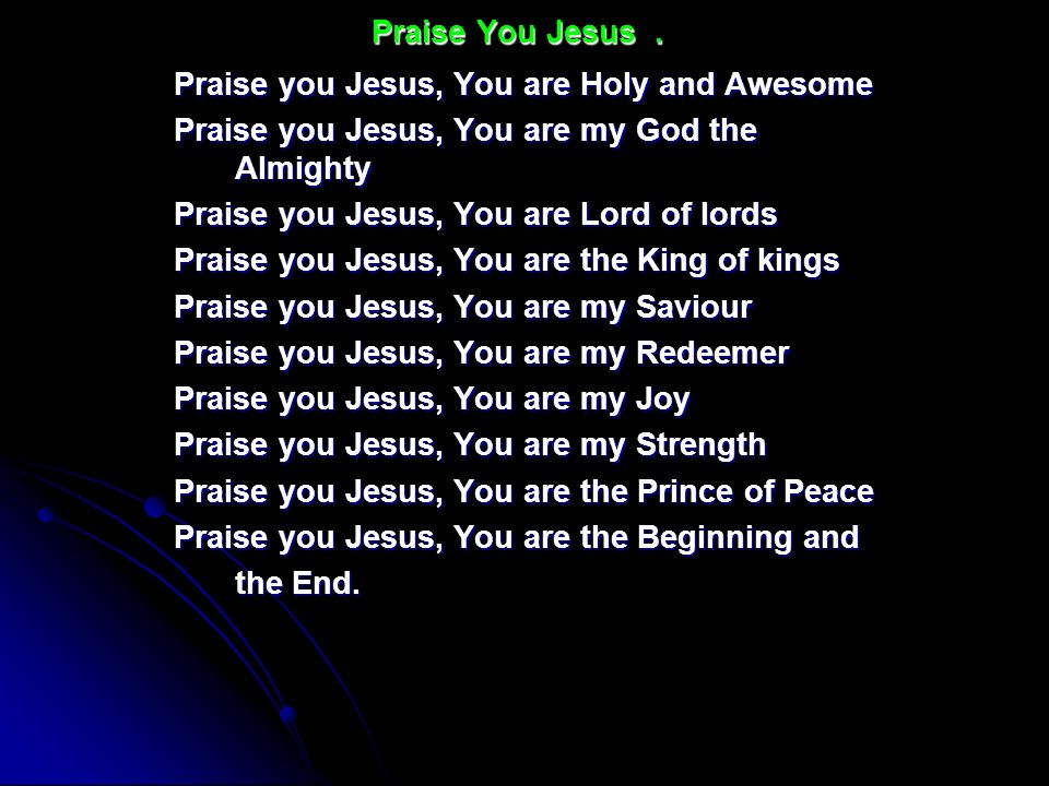 Praise You Jesus . Praise you Jesus, You are Holy and Awesome. Praise you Jesus, You are my God the Almighty.