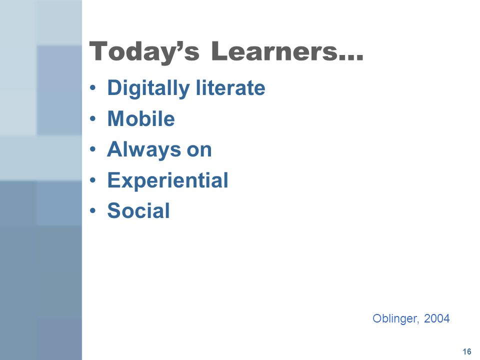 Today's Learners… Digitally literate Mobile Always on Experiential