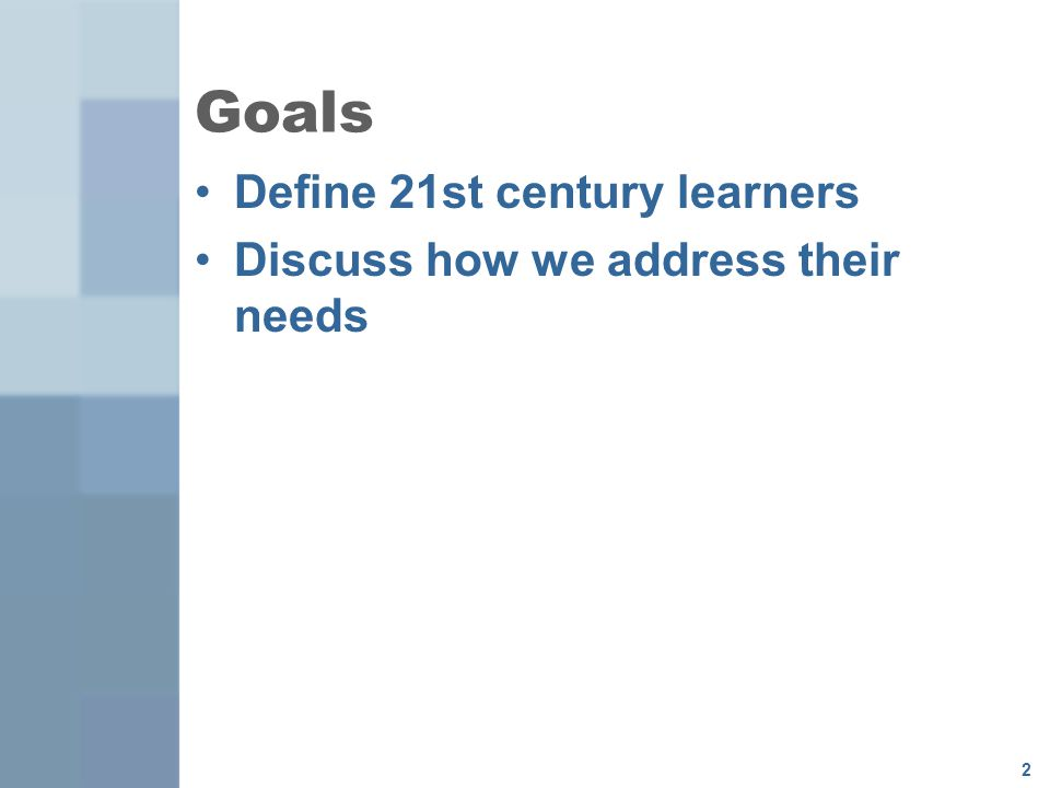 Goals Define 21st century learners Discuss how we address their needs