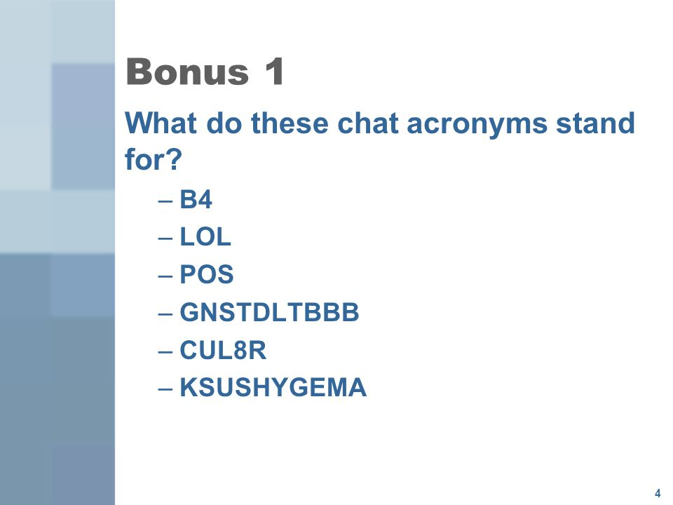 Bonus 1 What do these chat acronyms stand for B4 LOL POS GNSTDLTBBB