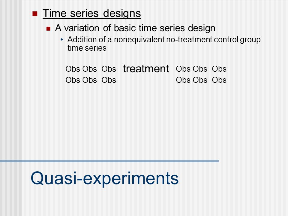 Quasi-experiments Time series designs treatment