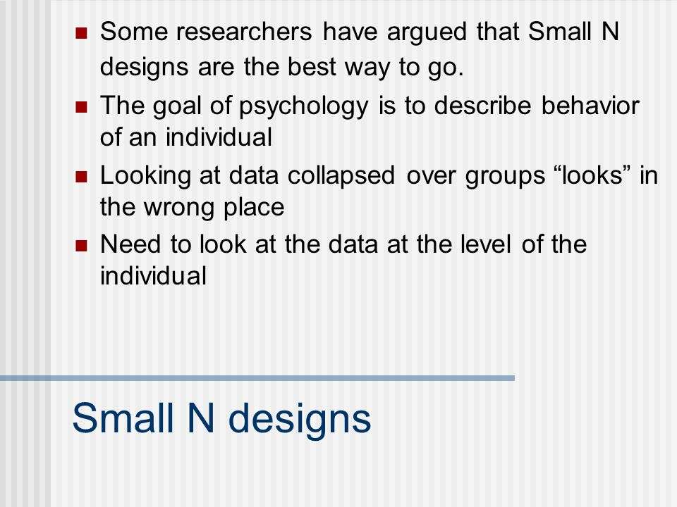 Some researchers have argued that Small N designs are the best way to go.